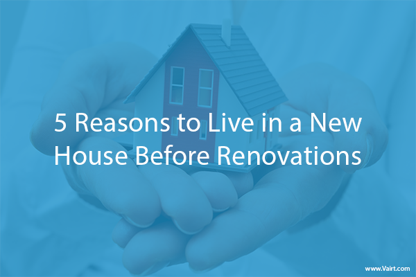 5 Reasons to Live in a New House Before Renovations