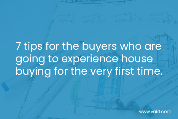 7 tips for the buyers who are going to experience house buying for the very first time.