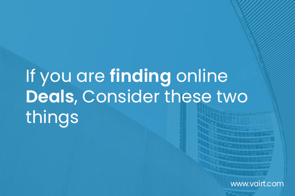 If you are finding online Deals, Consider these two things