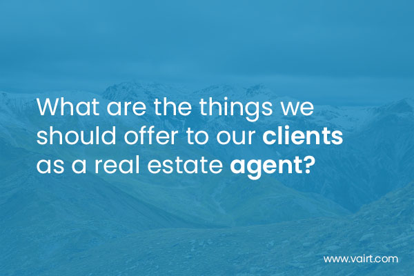 What are the things we should offer to our clients as a Real Estate Agent
